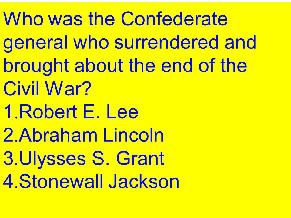 Who was the Confederate general who surrendered and brought about the end of the Civil War? 1. Robert E. Lee 2. Abraham Lincoln 3. Ulysses S. Grant 4.