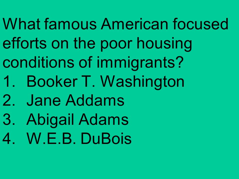 What famous American focused efforts on the poor housing conditions of immigrants? 1.Booker T. Washington 2.Jane Addams 3.Abigail Adams 4.W.E.B. DuBoi