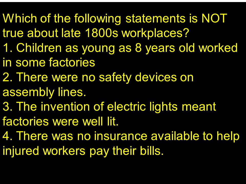 Which of the following statements is NOT true about late 1800s workplaces? 1. Children as young as 8 years old worked in some factories 2. There were