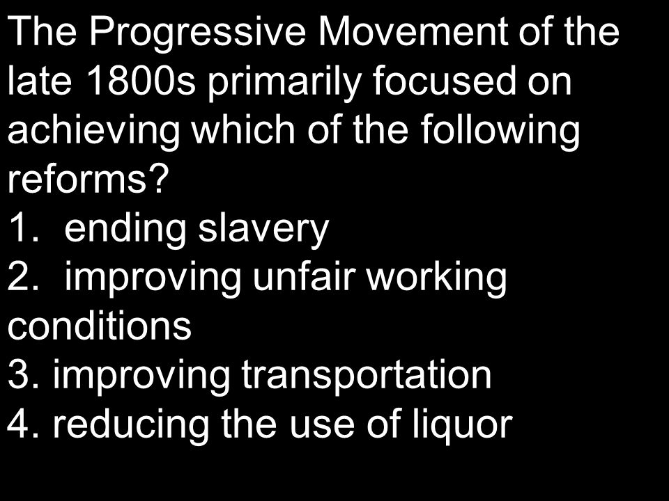 The Progressive Movement of the late 1800s primarily focused on achieving which of the following reforms? 1. ending slavery 2. improving unfair workin