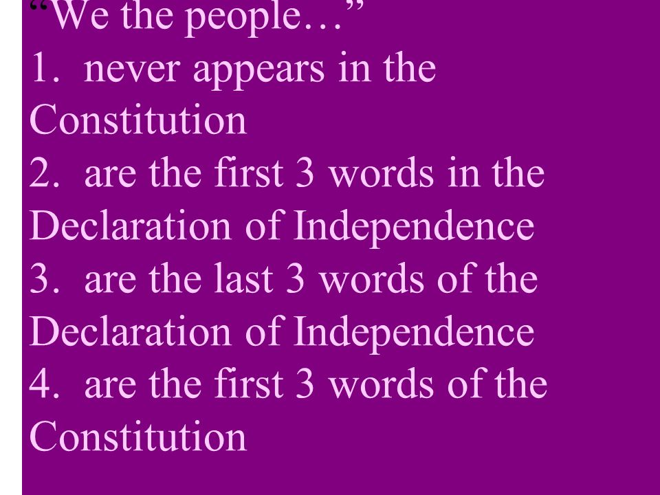 We the people… 1. never appears in the Constitution 2. are the first 3 words in the Declaration of Independence 3. are the last 3 words of the Declara