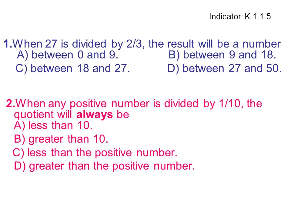 Indicator: K.1.1.5 1.When 27 is divided by 2/3, the result will be a number A) between 0 and 9. B) between 9 and 18. C) between 18 and 27. D) between
