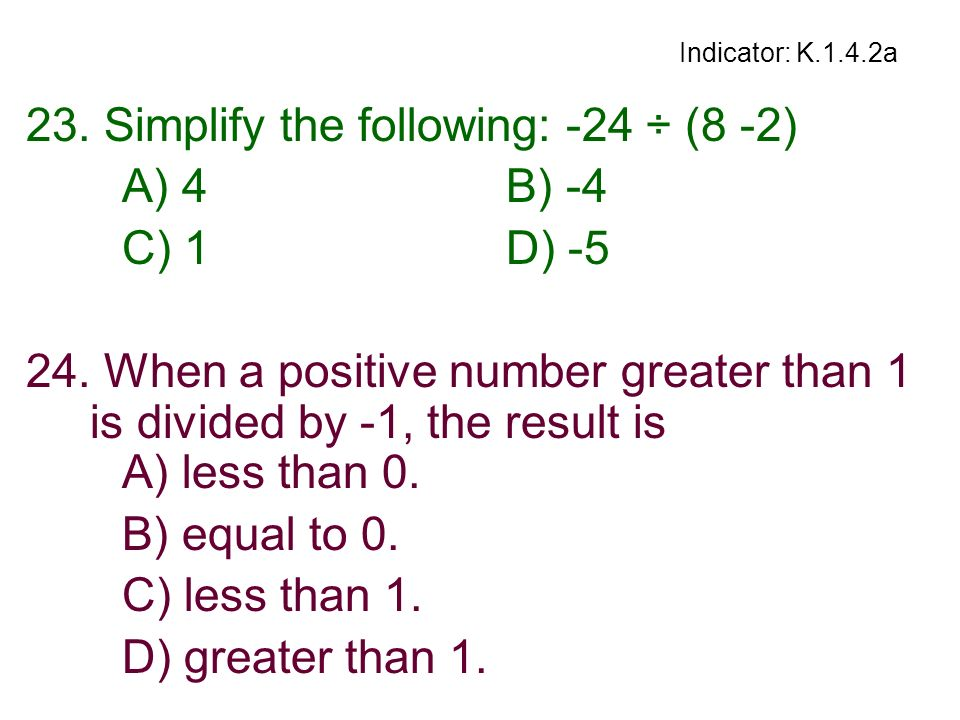 Indicator: K.1.4.2a 23. Simplify the following: -24 ÷ (8 -2) A) 4B) -4 C) 1D) -5 24. When a positive number greater than 1 is divided by -1, the resul