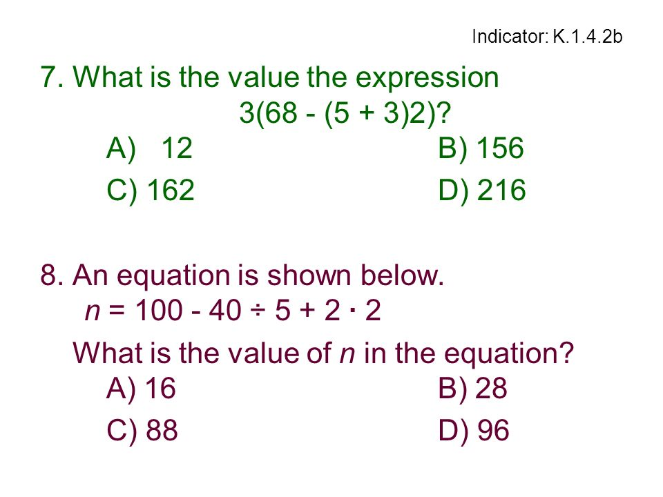 Indicator: K.1.4.2b 7. What is the value the expression 3(68 - (5 + 3)2)? A) 12B) 156 C) 162D) 216 8. An equation is shown below. n = 100 - 40 ÷ 5 + 2