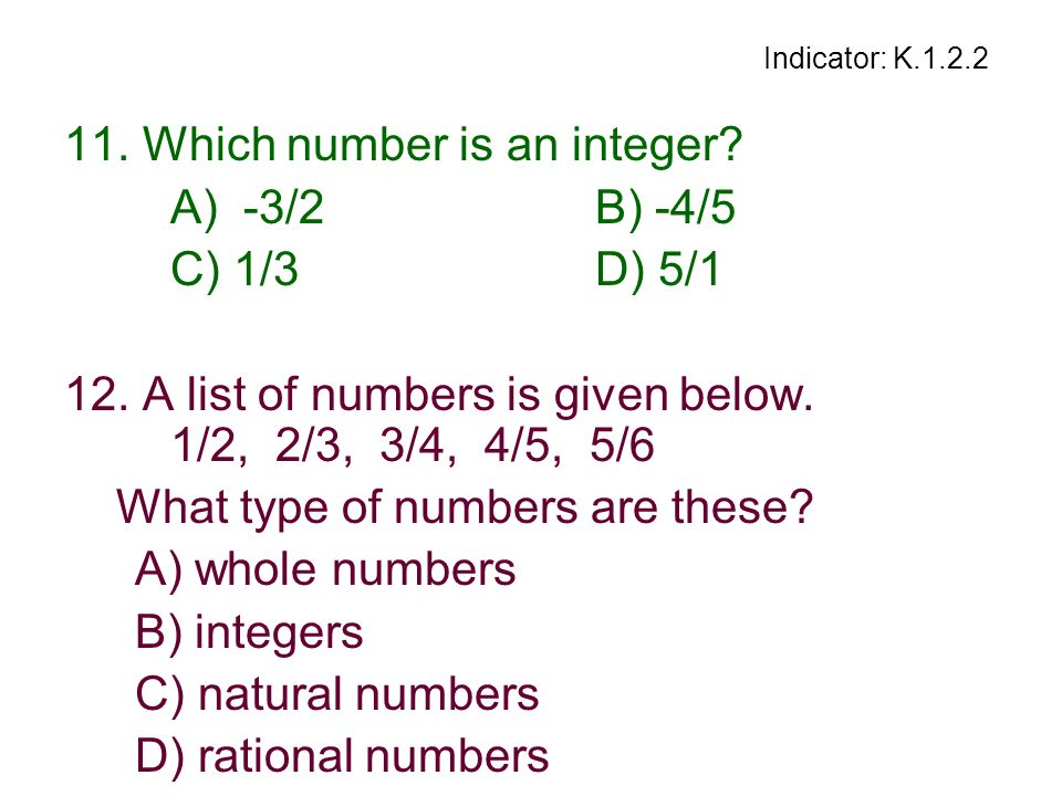 Indicator: K.1.2.2 11. Which number is an integer? A) -3/2B) -4/5 C) 1/3D) 5/1 12. A list of numbers is given below. 1/2, 2/3, 3/4, 4/5, 5/6 What type
