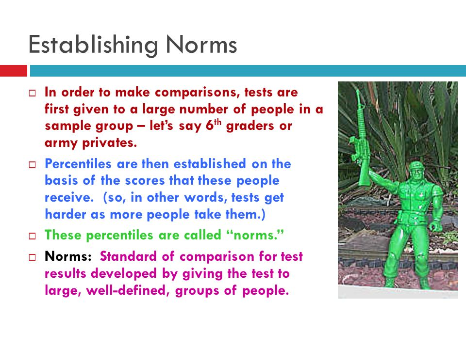 Establishing Norms In order to make comparisons, tests are first given to a large number of people in a sample group – lets say 6 th graders or army p