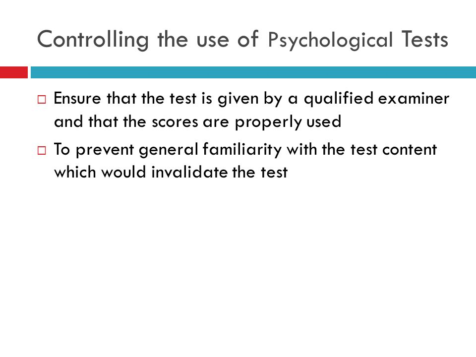 Controlling the use of Psychological Tests Ensure that the test is given by a qualified examiner and that the scores are properly used To prevent gene