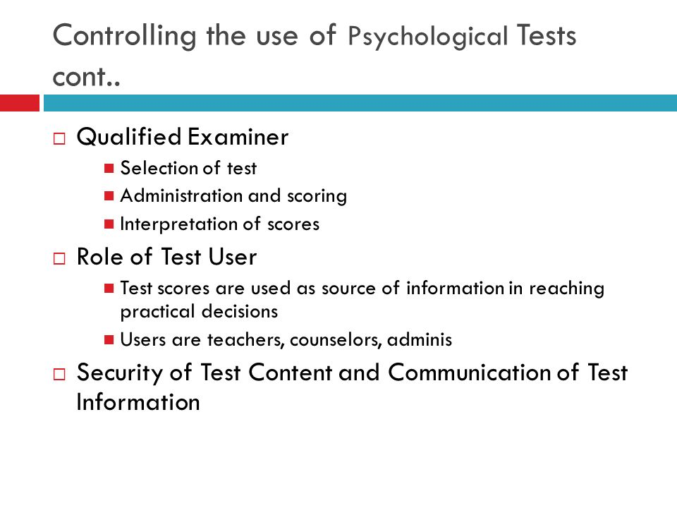 Controlling the use of Psychological Tests cont.. Qualified Examiner Selection of test Administration and scoring Interpretation of scores Role of Tes