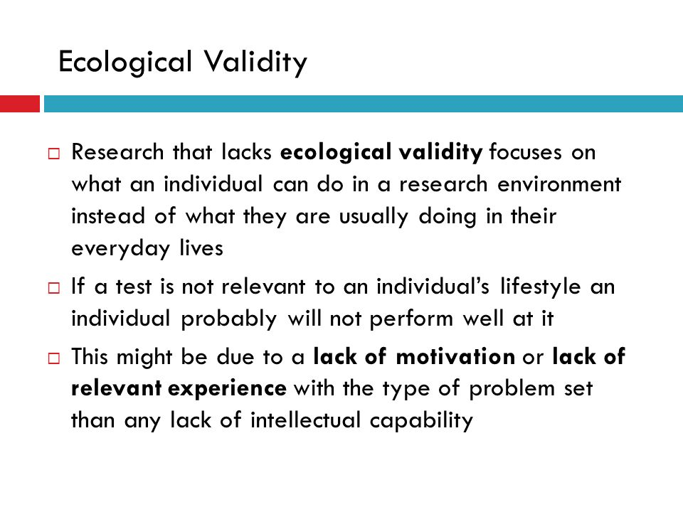 Ecological Validity Research that lacks ecological validity focuses on what an individual can do in a research environment instead of what they are us