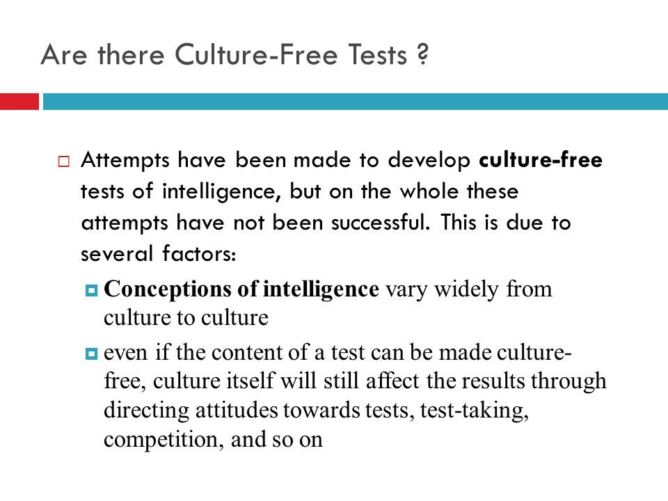 Are there Culture-Free Tests ? Attempts have been made to develop culture-free tests of intelligence, but on the whole these attempts have not been su