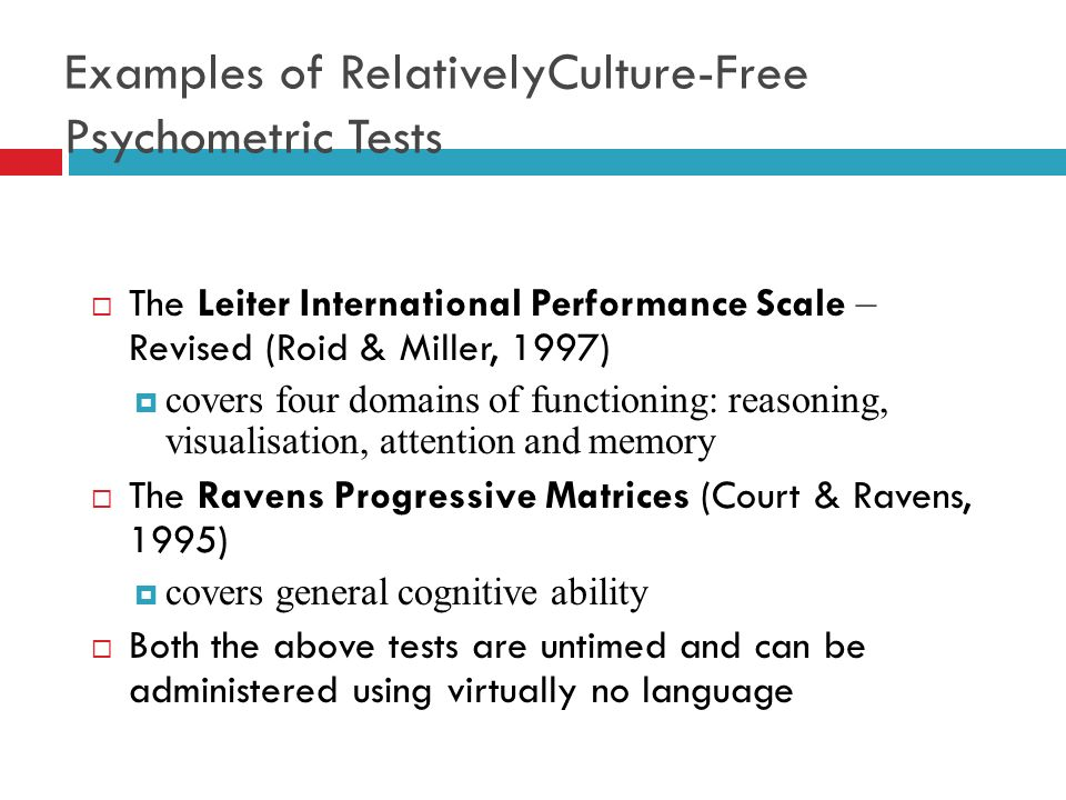 Examples of RelativelyCulture-Free Psychometric Tests The Leiter International Performance Scale – Revised (Roid & Miller, 1997) covers four domains o