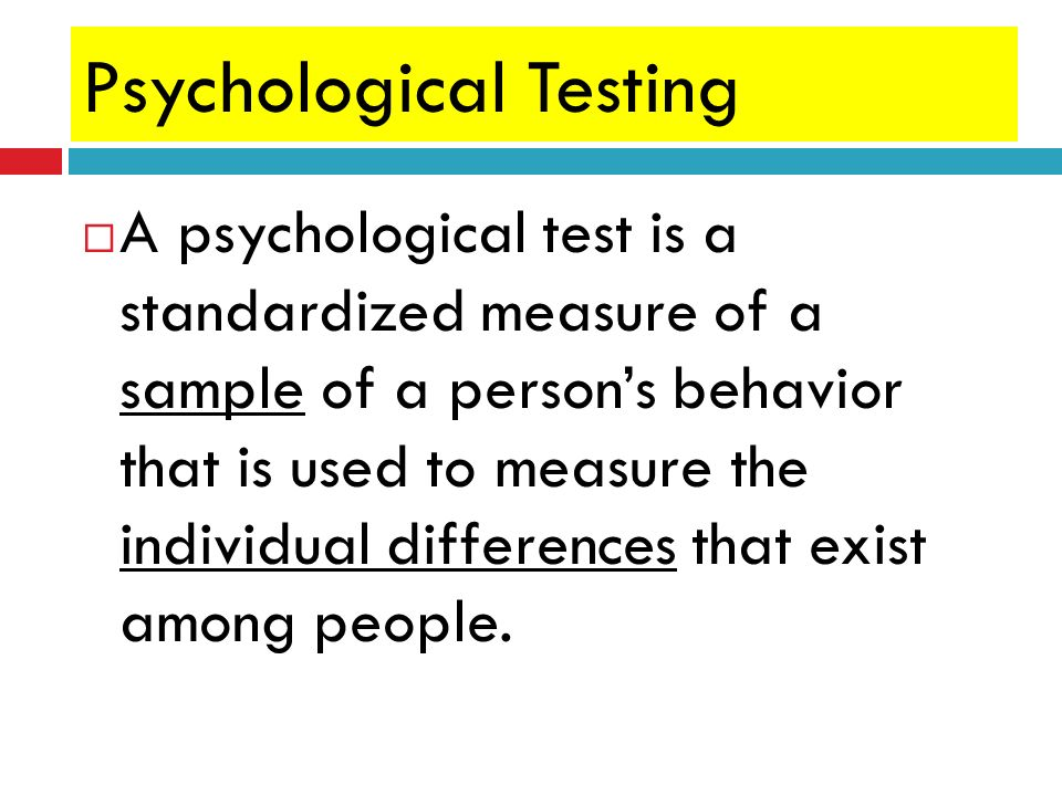 Psychological Testing A psychological test is a standardized measure of a sample of a persons behavior that is used to measure the individual differen