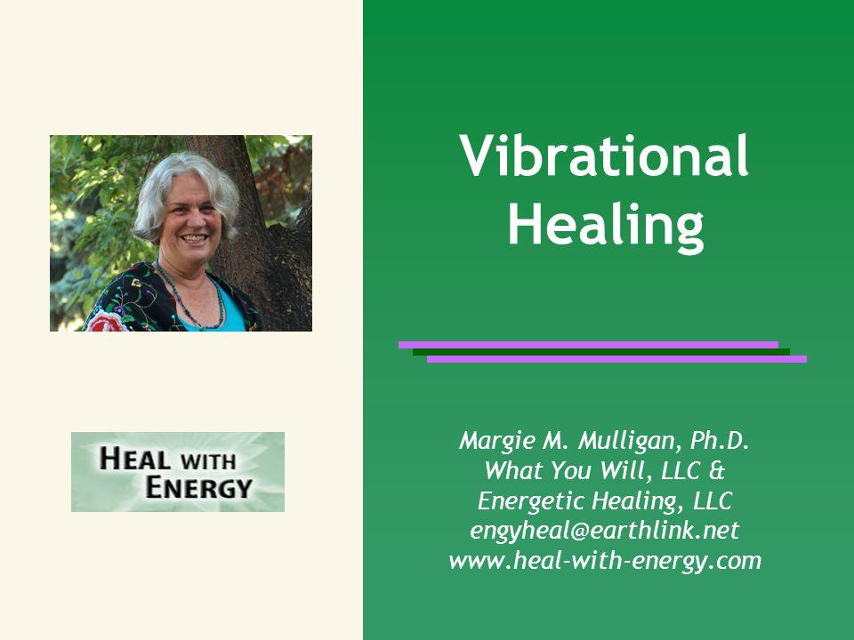 Vibrational Healing Margie M. Mulligan, Ph.D. What You Will, LLC & Energetic Healing, LLC engyheal@earthlink.net www.heal-with-energy.com