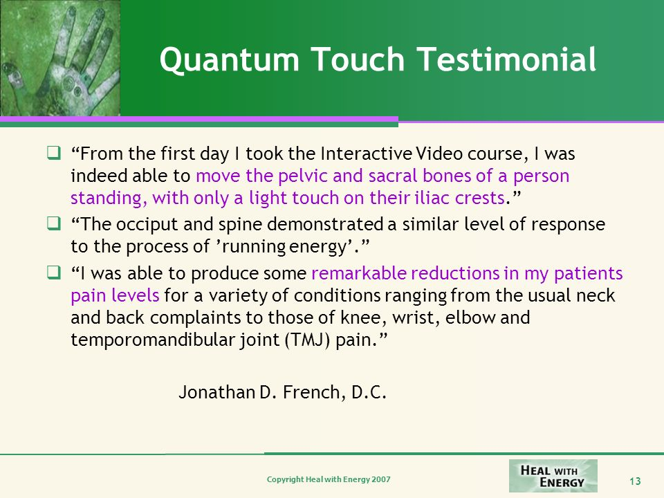 Copyright Heal with Energy 2007 13 Quantum Touch Testimonial From the first day I took the Interactive Video course, I was indeed able to move the pel