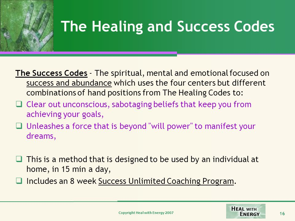 Copyright Heal with Energy 2007 16 The Healing and Success Codes The Success Codes - The spiritual, mental and emotional focused on success and abunda