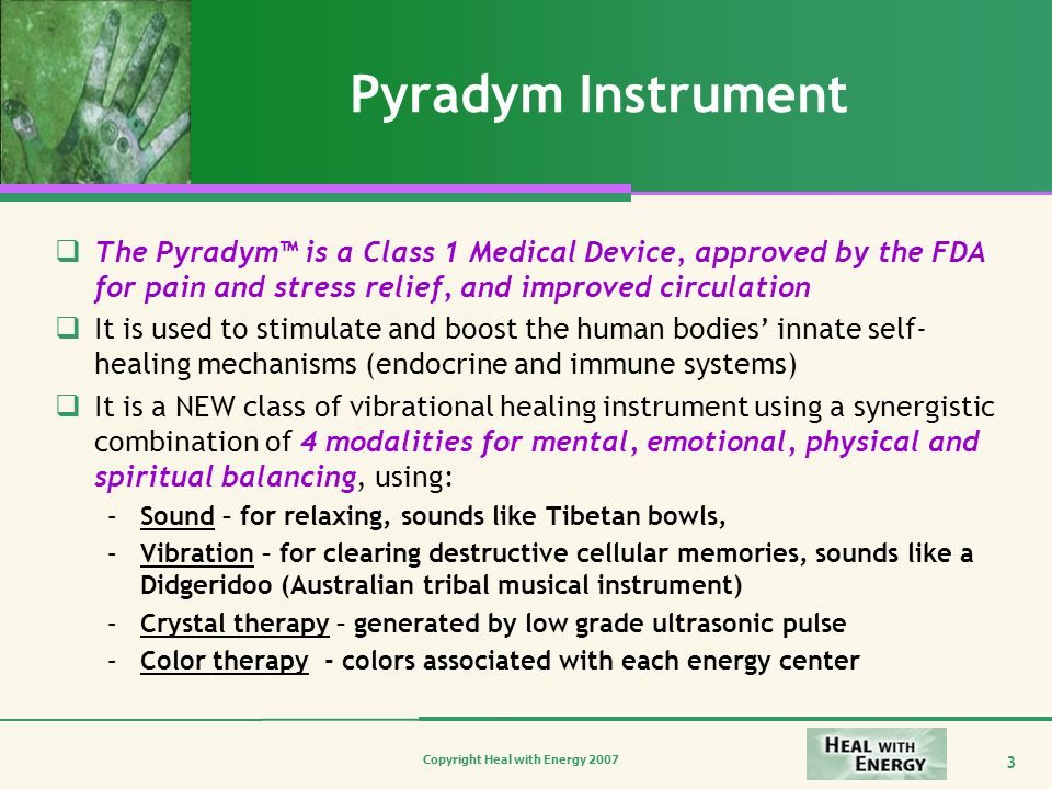 Copyright Heal with Energy 2007 3 Pyradym Instrument The Pyradym is a Class 1 Medical Device, approved by the FDA for pain and stress relief, and impr