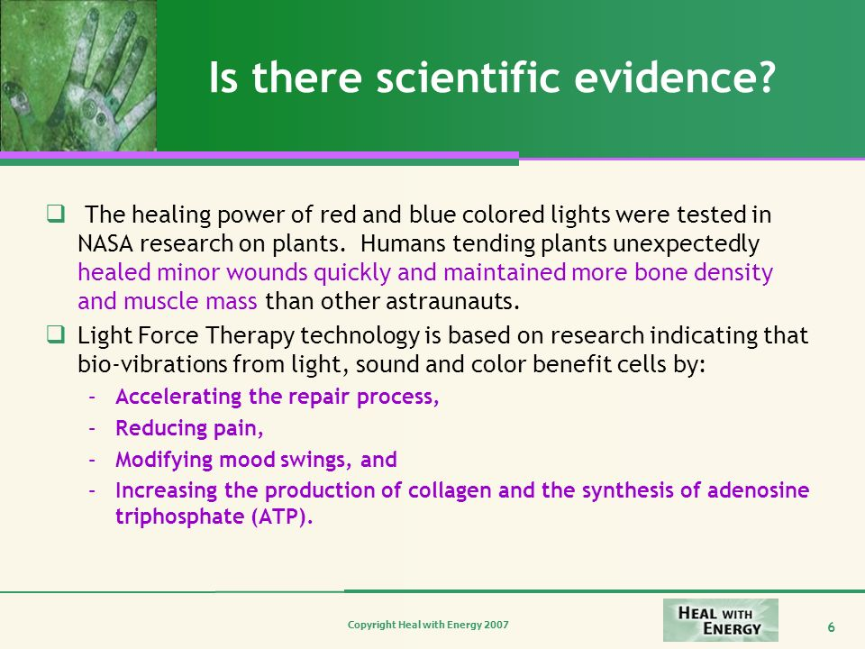 Copyright Heal with Energy 2007 6 Is there scientific evidence? The healing power of red and blue colored lights were tested in NASA research on plant