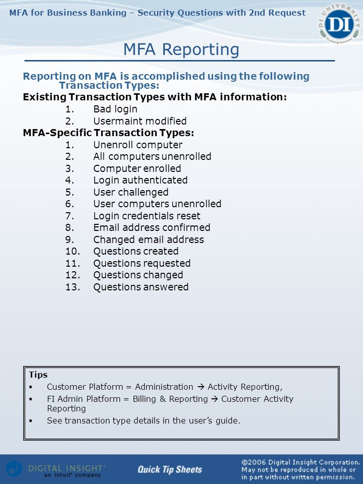 MFA for Business Banking – Security Questions with 2nd Request Reporting on MFA is accomplished using the following Transaction Types: Existing Transaction Types with MFA information: 1.Bad login 2.Usermaint modified MFA-Specific Transaction Types: 1.Unenroll computer 2.All computers unenrolled 3.Computer enrolled 4.Login authenticated 5.User challenged 6.User computers unenrolled 7.Login credentials reset 8.Email address confirmed 9.Changed email address 10.Questions created 11.Questions requested 12.Questions changed 13.Questions answered MFA Reporting Tips Customer Platform = Administration Activity Reporting, FI Admin Platform = Billing & Reporting Customer Activity Reporting See transaction type details in the users guide.