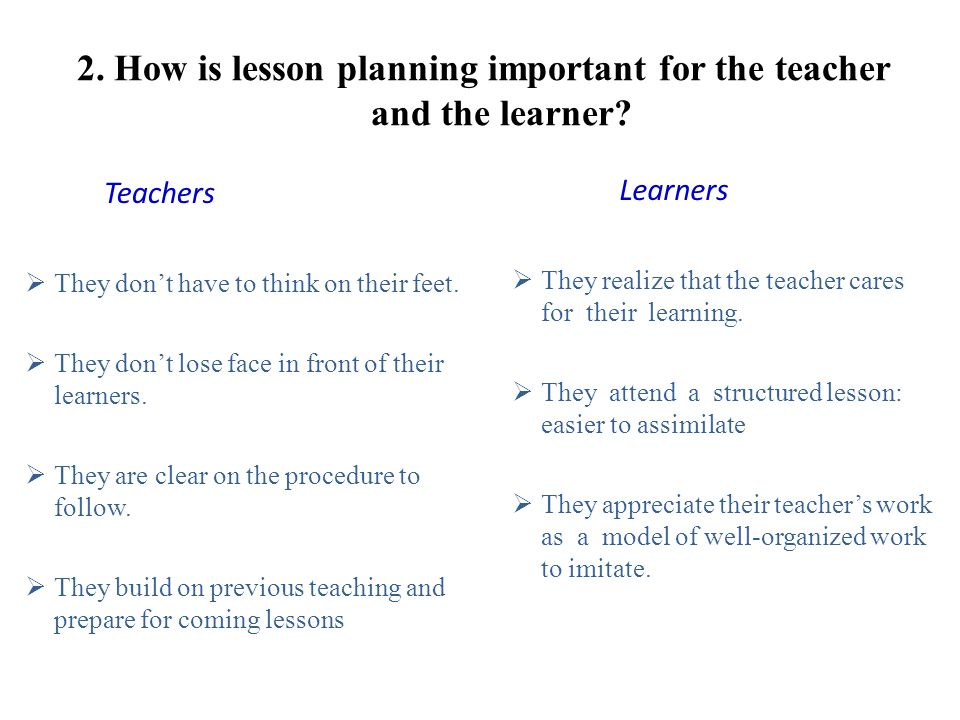 1. Why is lesson planning important? Being clear on what you want to teach Being ready to cope with whatever happens Give your teaching a framework, a