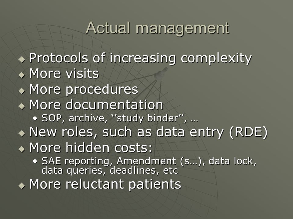Actual management Protocols of increasing complexity Protocols of increasing complexity More visits More visits More procedures More procedures More documentation More documentation SOP, archive, study binder, …SOP, archive, study binder, … New roles, such as data entry (RDE) New roles, such as data entry (RDE) More hidden costs: More hidden costs: SAE reporting, Amendment (s…), data lock, data queries, deadlines, etcSAE reporting, Amendment (s…), data lock, data queries, deadlines, etc More reluctant patients More reluctant patients