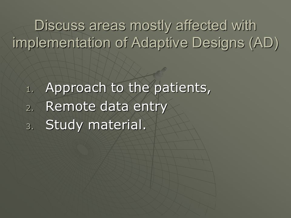 Discuss areas mostly affected with implementation of Adaptive Designs (AD) 1. Approach to the patients, 2. Remote data entry 3. Study material.