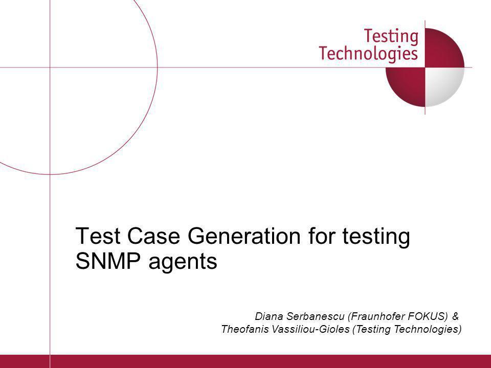 Test Case Generation for testing SNMP agents Diana Serbanescu (Fraunhofer FOKUS) & Theofanis Vassiliou-Gioles (Testing Technologies)