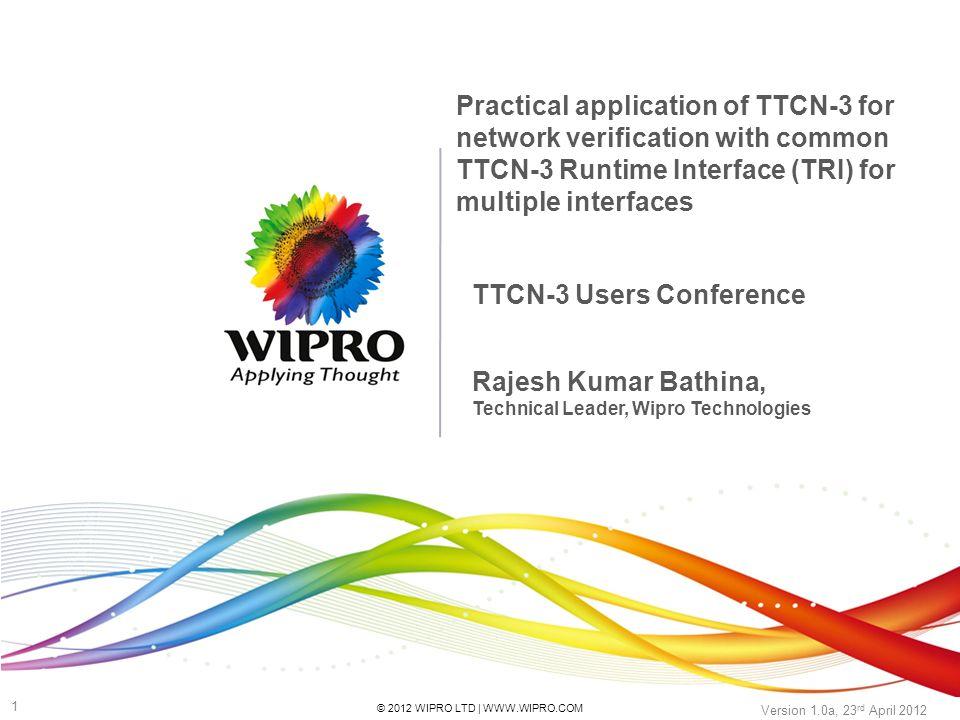 © 2012 WIPRO LTD | WWW.WIPRO.COM 1 Version 1.0a, 23 rd April 2012 TTCN-3 Users Conference Practical application of TTCN-3 for network verification wit