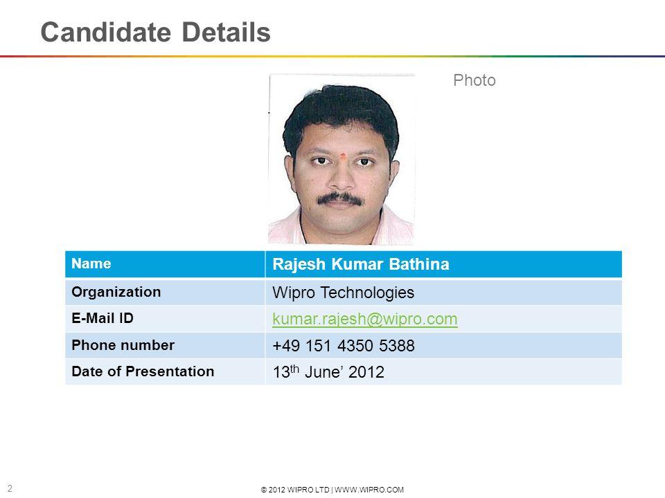 © 2012 WIPRO LTD | WWW.WIPRO.COM 2 Candidate Details Name Rajesh Kumar Bathina Organization Wipro Technologies E-Mail ID kumar.rajesh@wipro.com Phone