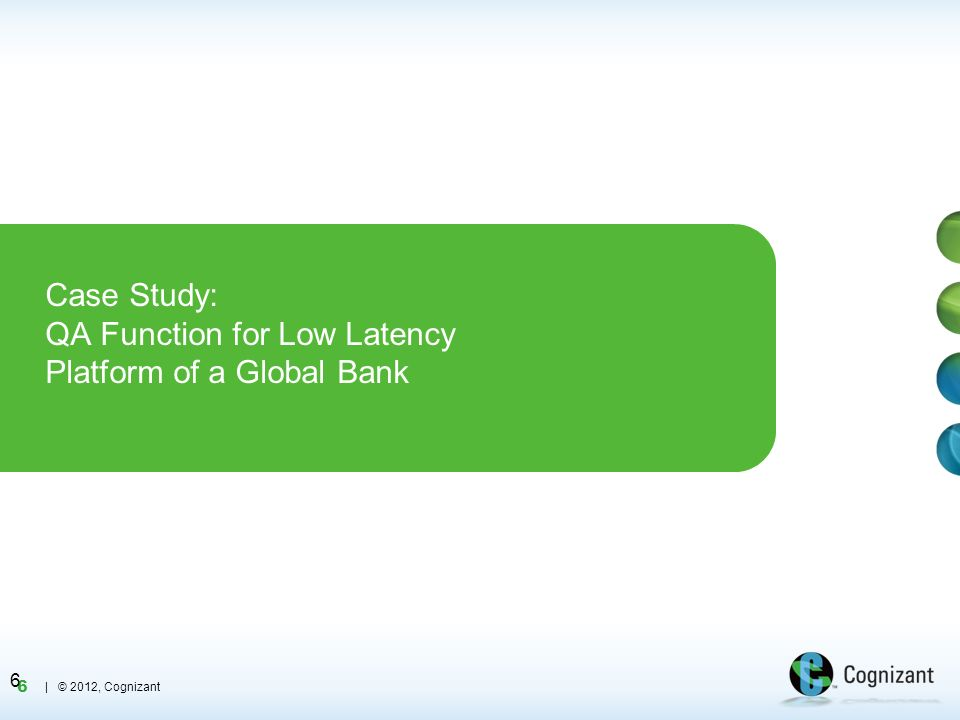 6 | © 2012, Cognizant Case Study: QA Function for Low Latency Platform of a Global Bank 6