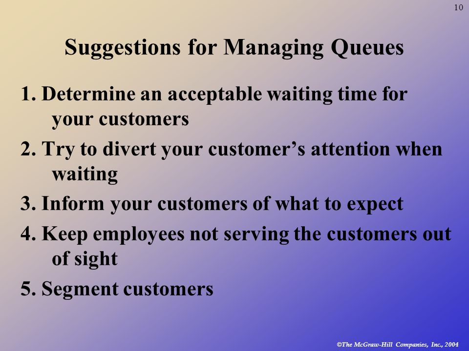 © The McGraw-Hill Companies, Inc., 2004 10 Suggestions for Managing Queues 1. Determine an acceptable waiting time for your customers 2. Try to divert