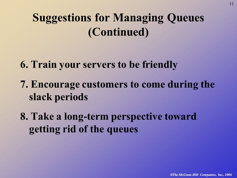 © The McGraw-Hill Companies, Inc., 2004 11 Suggestions for Managing Queues (Continued) 6. Train your servers to be friendly 7. Encourage customers to