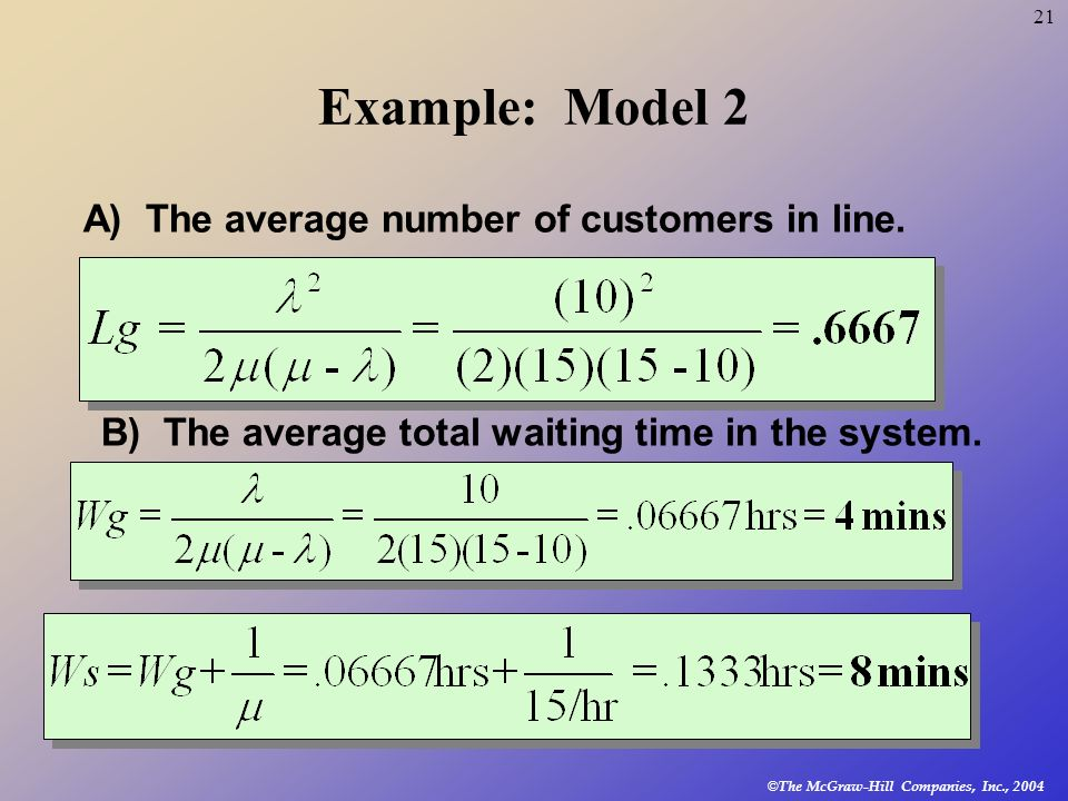 © The McGraw-Hill Companies, Inc., 2004 21 Example: Model 2 A) The average number of customers in line. B) The average total waiting time in the syste