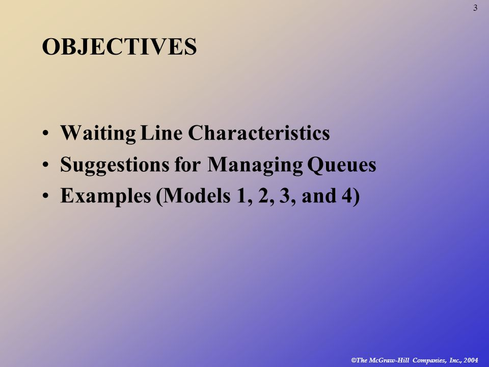 © The McGraw-Hill Companies, Inc., 2004 3 Waiting Line Characteristics Suggestions for Managing Queues Examples (Models 1, 2, 3, and 4) OBJECTIVES