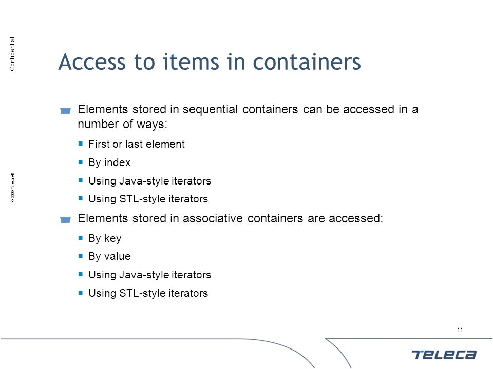 Confidential © 2009 Teleca AB Access to items in containers Elements stored in sequential containers can be accessed in a number of ways: First or las