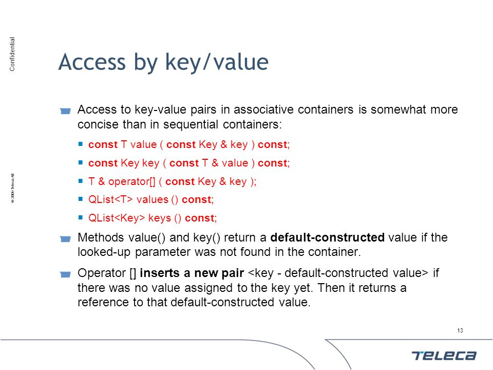 Confidential © 2009 Teleca AB Access by key/value Access to key-value pairs in associative containers is somewhat more concise than in sequential cont
