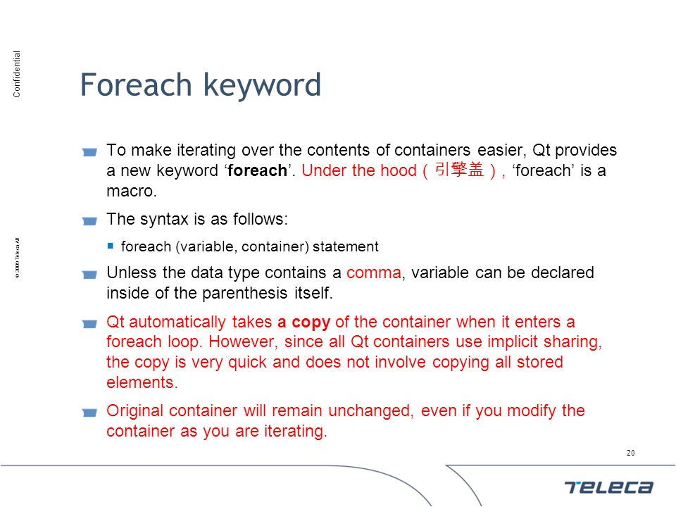 Confidential © 2009 Teleca AB Foreach keyword To make iterating over the contents of containers easier, Qt provides a new keyword foreach. Under the h