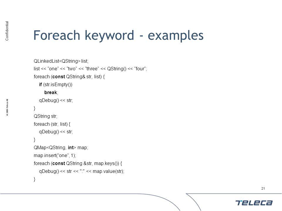 Confidential © 2009 Teleca AB Foreach keyword - examples QLinkedList list; list << one << two << three << QString() << four; foreach (const QString& s