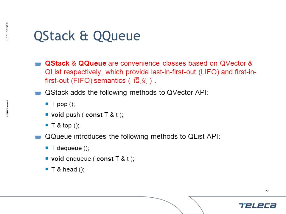 Confidential © 2009 Teleca AB QStack & QQueue QStack & QQueue are convenience classes based on QVector & QList respectively, which provide last-in-fir