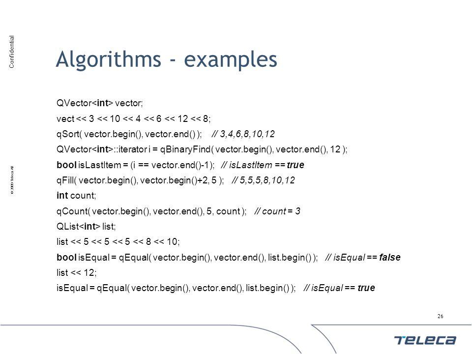 Confidential © 2009 Teleca AB Algorithms - examples QVector vector; vect << 3 << 10 << 4 << 6 << 12 << 8; qSort( vector.begin(), vector.end() ); // 3,