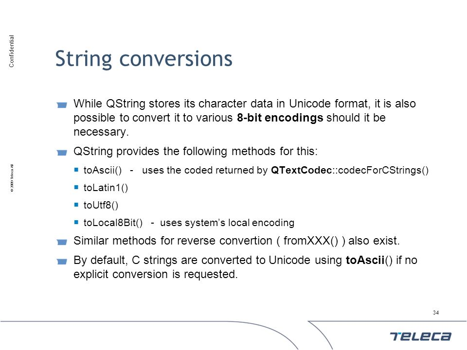 Confidential © 2009 Teleca AB String conversions While QString stores its character data in Unicode format, it is also possible to convert it to vario