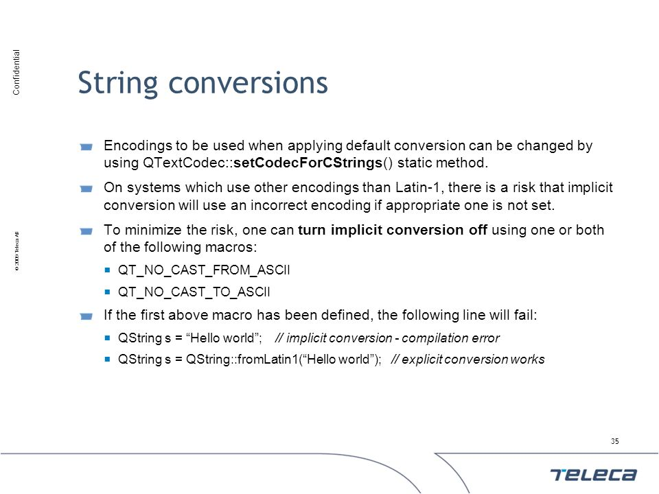 Confidential © 2009 Teleca AB String conversions Encodings to be used when applying default conversion can be changed by using QTextCodec::setCodecFor