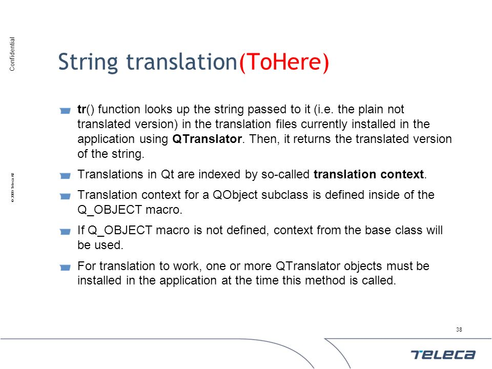 Confidential © 2009 Teleca AB String translation(ToHere) tr() function looks up the string passed to it (i.e. the plain not translated version) in the