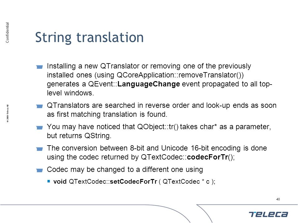 Confidential © 2009 Teleca AB String translation Installing a new QTranslator or removing one of the previously installed ones (using QCoreApplication