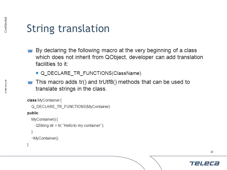 Confidential © 2009 Teleca AB String translation By declaring the following macro at the very beginning of a class which does not inherit from QObject