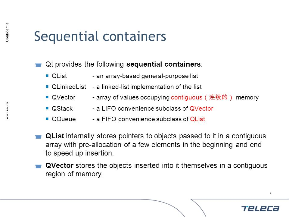 Confidential © 2009 Teleca AB Sequential containers Qt provides the following sequential containers: QList- an array-based general-purpose list QLinke