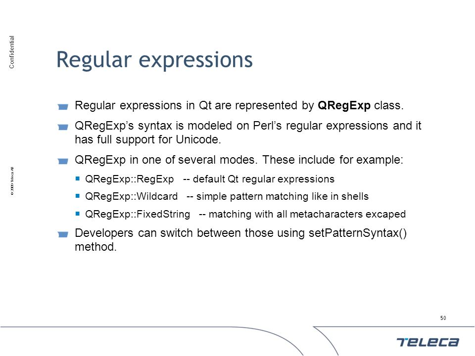 Confidential © 2009 Teleca AB Regular expressions Regular expressions in Qt are represented by QRegExp class. QRegExps syntax is modeled on Perls regu