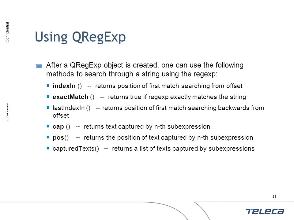 Confidential © 2009 Teleca AB Using QRegExp After a QRegExp object is created, one can use the following methods to search through a string using the