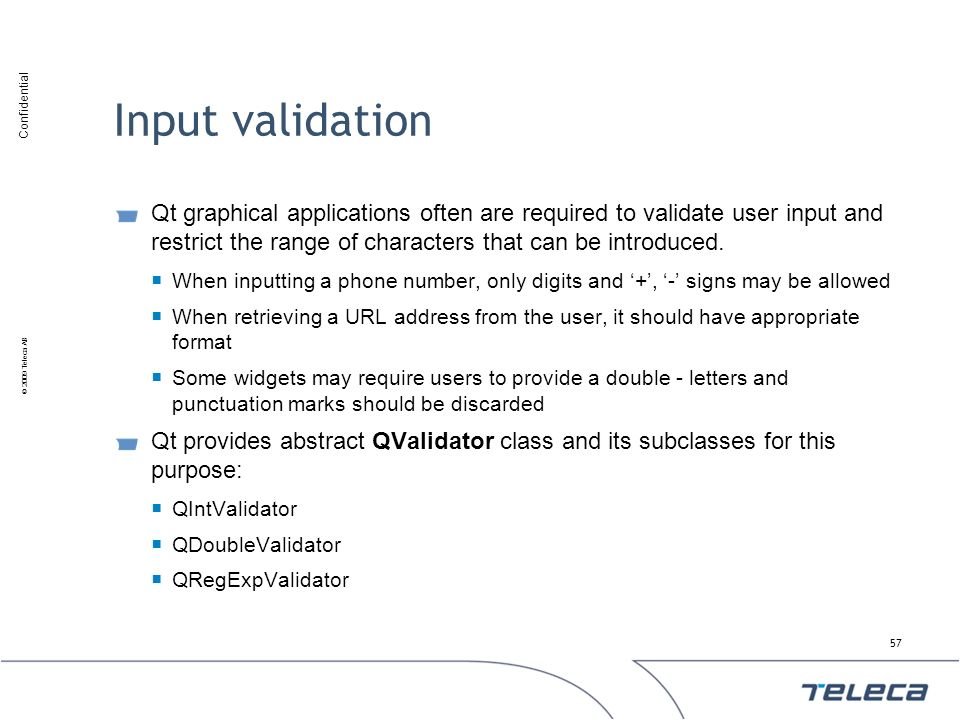 Confidential © 2009 Teleca AB Input validation Qt graphical applications often are required to validate user input and restrict the range of character