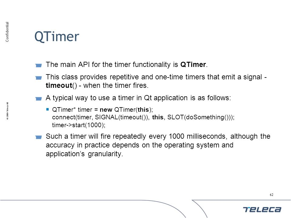 Confidential © 2009 Teleca AB QTimer The main API for the timer functionality is QTimer. This class provides repetitive and one-time timers that emit