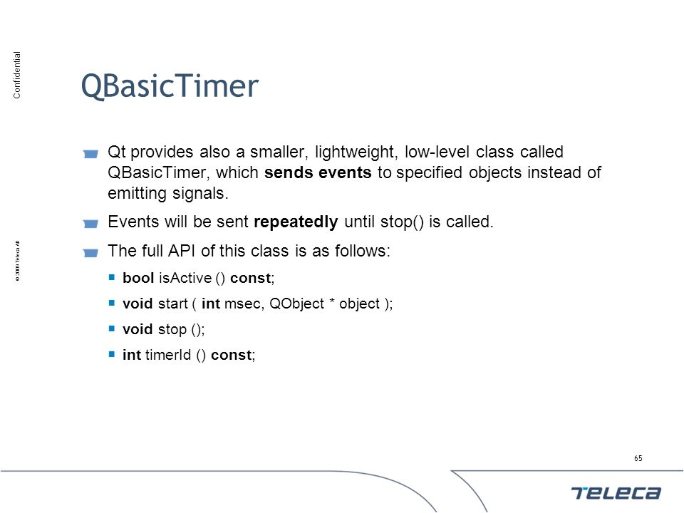 Confidential © 2009 Teleca AB QBasicTimer Qt provides also a smaller, lightweight, low-level class called QBasicTimer, which sends events to specified